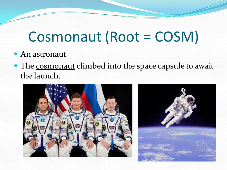 Cosmonaut (Root = COSM) An astronaut The cosmonaut climbed into the space capsule to await the launch.