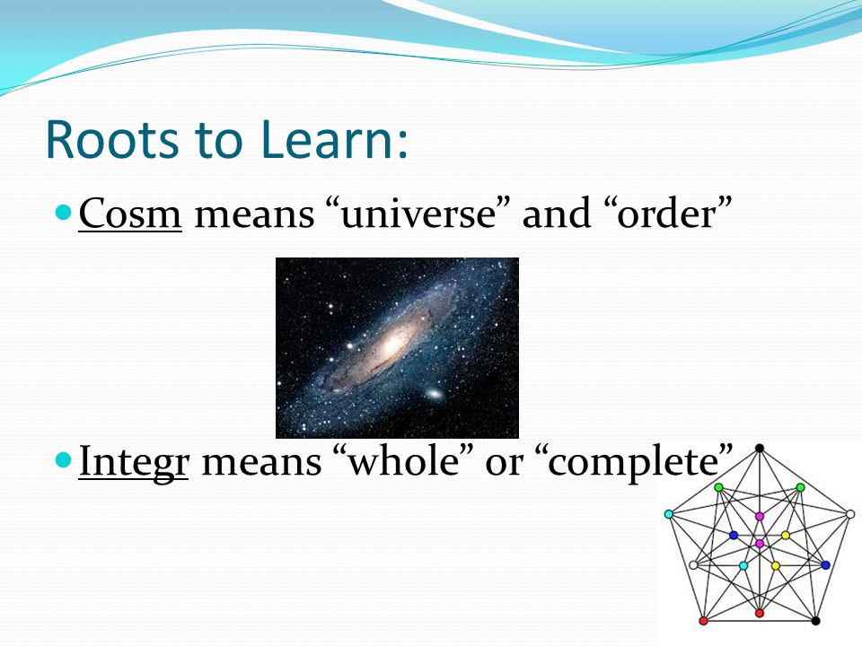 Roots to Learn: Cosm means universe and order Integr means whole or complete