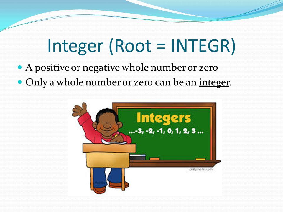 Integer (Root = INTEGR) A positive or negative whole number or zero Only a whole number or zero can be an integer.