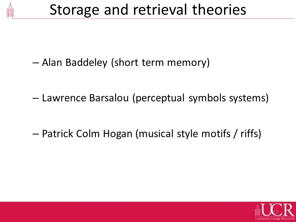 Storage and retrieval theories – Alan Baddeley (short term memory) – Lawrence Barsalou (perceptual symbols systems) – Patrick Colm Hogan (musical style motifs / riffs) 19