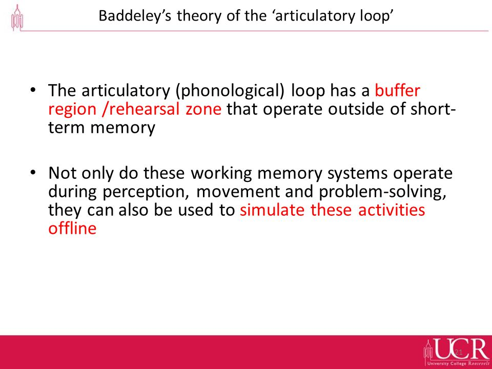 Baddeley's theory of the 'articulatory loop' The articulatory (phonological) loop has a buffer region /rehearsal zone that operate outside of short- term memory Not only do these working memory systems operate during perception, movement and problem-solving, they can also be used to simulate these activities offline 21