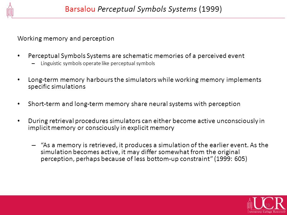 Barsalou Perceptual Symbols Systems (1999) Working memory and perception Perceptual Symbols Systems are schematic memories of a perceived event – Linguistic symbols operate like perceptual symbols Long-term memory harbours the simulators while working memory implements specific simulations Short-term and long-term memory share neural systems with perception During retrieval procedures simulators can either become active unconsciously in implicit memory or consciously in explicit memory – As a memory is retrieved, it produces a simulation of the earlier event.