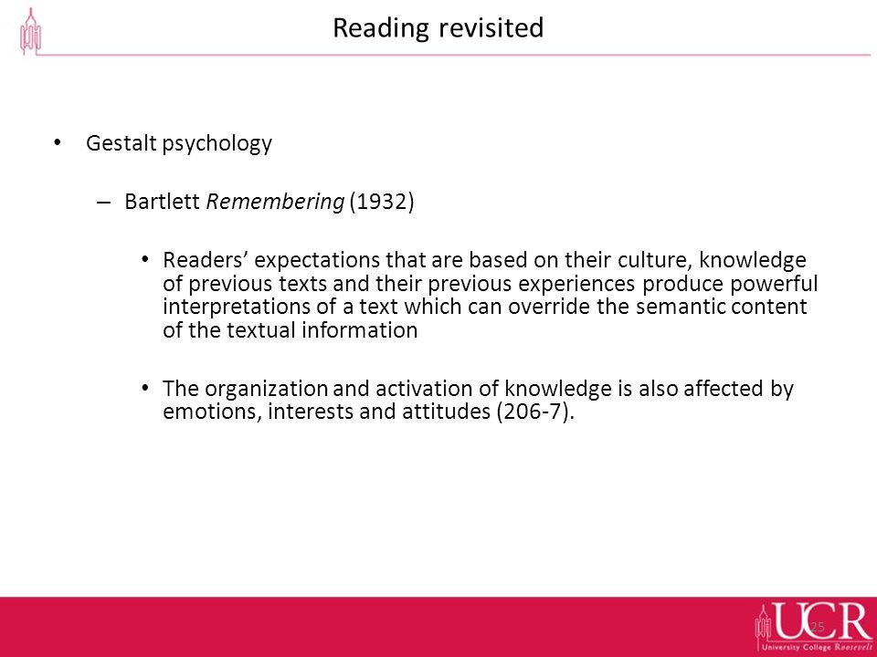 Reading revisited Gestalt psychology – Bartlett Remembering (1932) Readers' expectations that are based on their culture, knowledge of previous texts and their previous experiences produce powerful interpretations of a text which can override the semantic content of the textual information The organization and activation of knowledge is also affected by emotions, interests and attitudes (206-7).