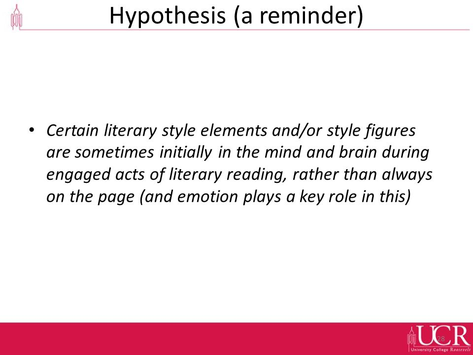 Hypothesis (a reminder) Certain literary style elements and/or style figures are sometimes initially in the mind and brain during engaged acts of literary reading, rather than always on the page (and emotion plays a key role in this) 28
