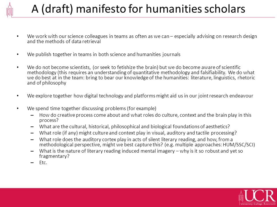 A (draft) manifesto for humanities scholars We work with our science colleagues in teams as often as we can – especially advising on research design and the methods of data retrieval We publish together in teams in both science and humanities journals We do not become scientists, (or seek to fetishize the brain) but we do become aware of scientific methodology (this requires an understanding of quantitative methodology and falsifiability.