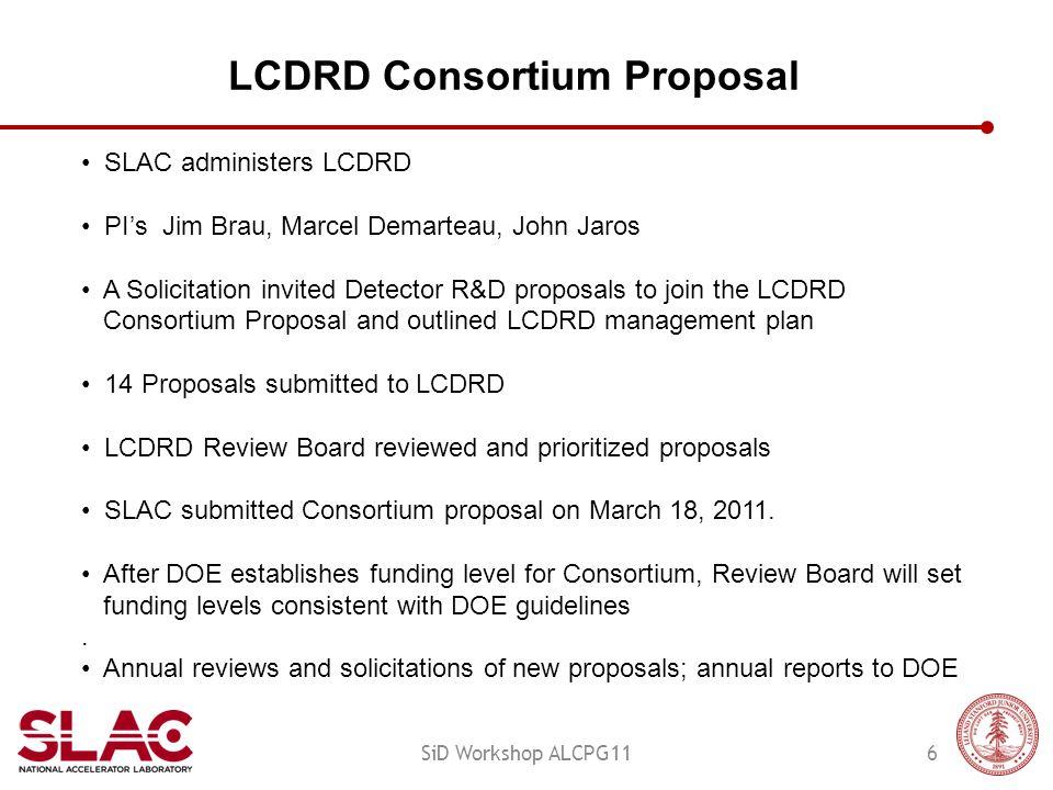 LCDRD Consortium Proposal 6SiD Workshop ALCPG11 SLAC administers LCDRD PI's Jim Brau, Marcel Demarteau, John Jaros A Solicitation invited Detector R&D