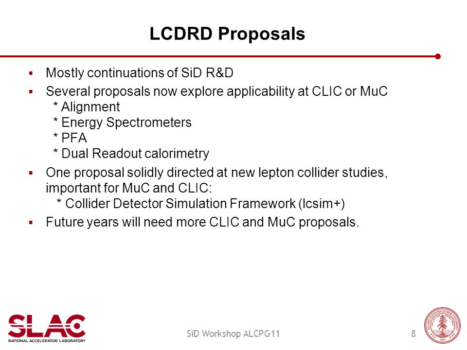 LCDRD Proposals  Mostly continuations of SiD R&D  Several proposals now explore applicability at CLIC or MuC * Alignment * Energy Spectrometers * PFA * Dual Readout calorimetry  One proposal solidly directed at new lepton collider studies, important for MuC and CLIC: * Collider Detector Simulation Framework (lcsim+)  Future years will need more CLIC and MuC proposals.