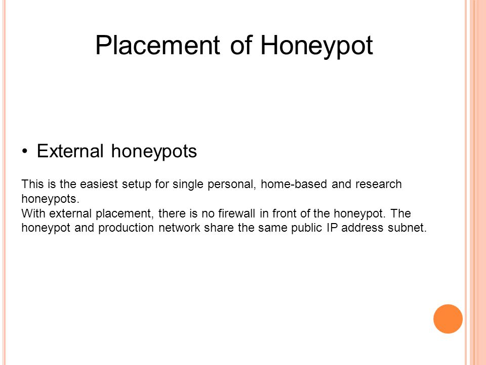Placement of Honeypot External honeypots This is the easiest setup for single personal, home-based and research honeypots.