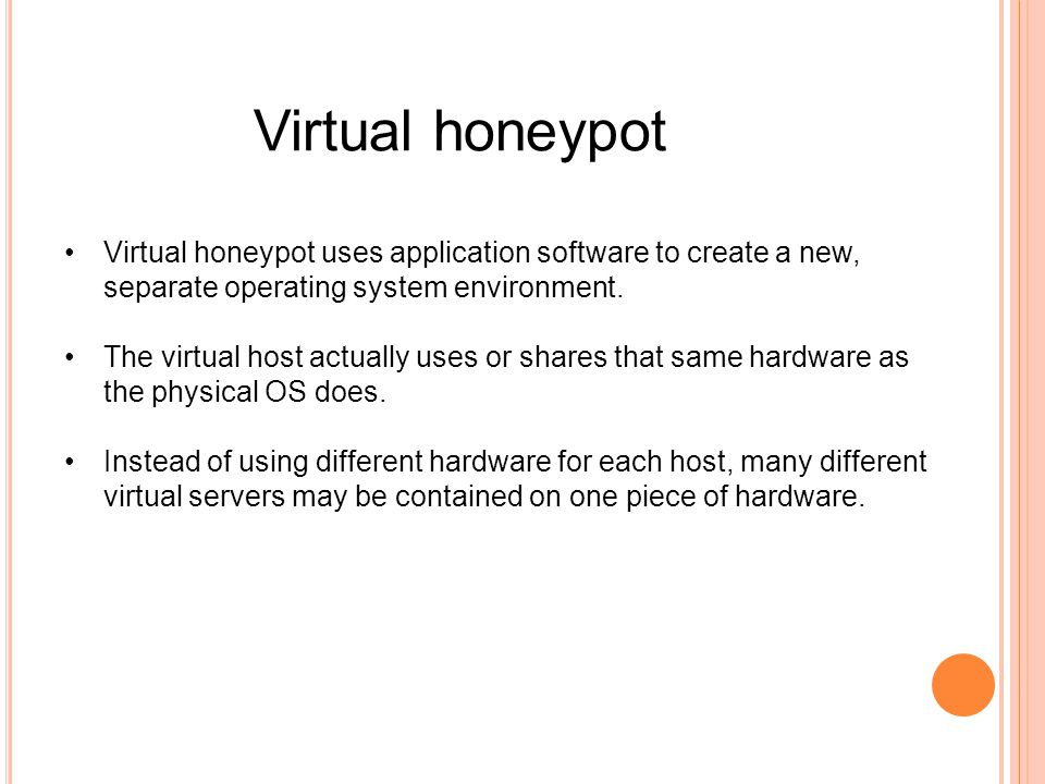 Virtual honeypot uses application software to create a new, separate operating system environment. The virtual host actually uses or shares that same