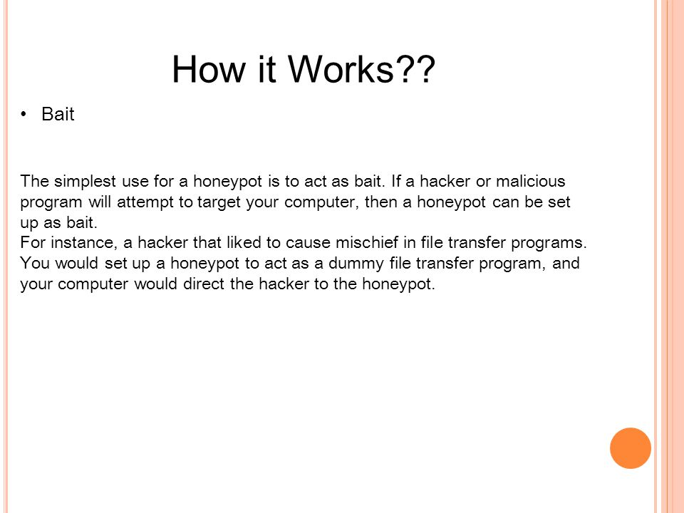 How it Works?? Bait The simplest use for a honeypot is to act as bait. If a hacker or malicious program will attempt to target your computer, then a h