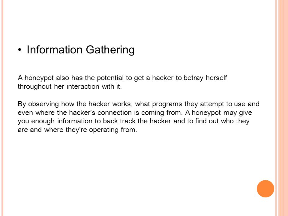 Information Gathering A honeypot also has the potential to get a hacker to betray herself throughout her interaction with it.