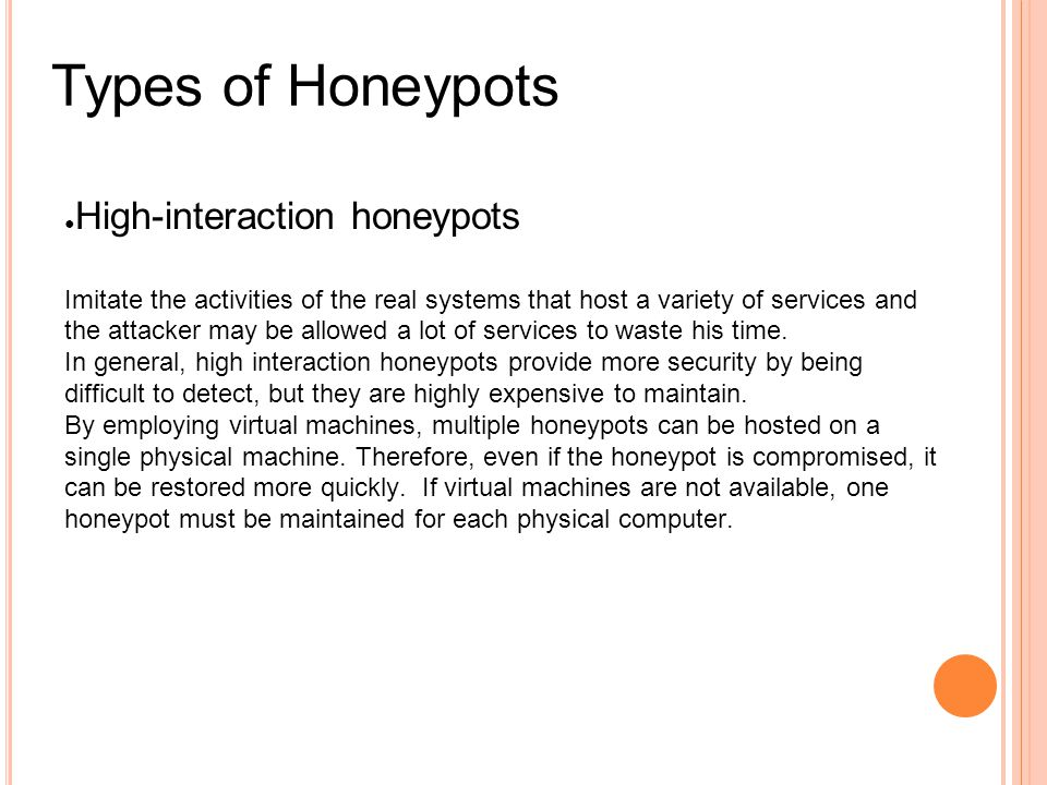 Types of Honeypots ● High-interaction honeypots Imitate the activities of the real systems that host a variety of services and the attacker may be allowed a lot of services to waste his time.