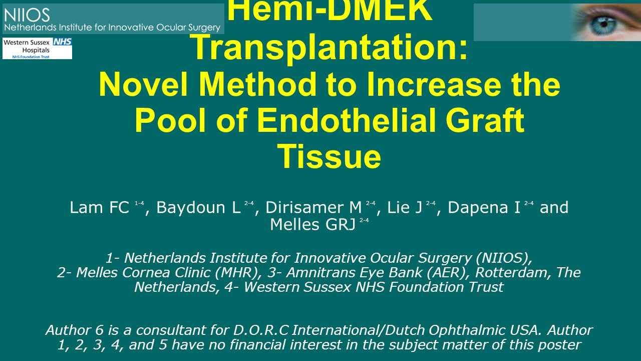 Hemi-DMEK Transplantation: Novel Method to Increase the Pool of Endothelial Graft Tissue Lam FC 1-4, Baydoun L 2-4, Dirisamer M 2-4, Lie J 2-4, Dapena I 2-4 and Melles GRJ 2-4 1- Netherlands Institute for Innovative Ocular Surgery (NIIOS), 2- Melles Cornea Clinic (MHR), 3- Amnitrans Eye Bank (AER), Rotterdam, The Netherlands, 4- Western Sussex NHS Foundation Trust Author 6 is a consultant for D.O.R.C International/Dutch Ophthalmic USA.