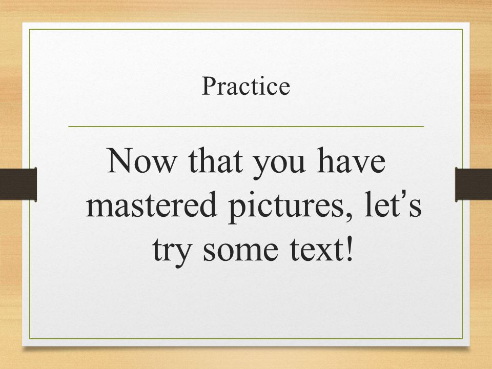 Practice Now that you have mastered pictures, let's try some text!