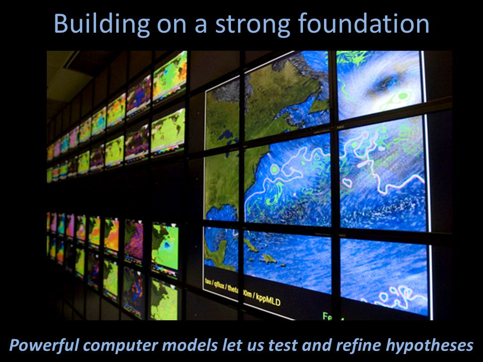 Building on a strong foundation Powerful computer models let us test and refine hypotheses