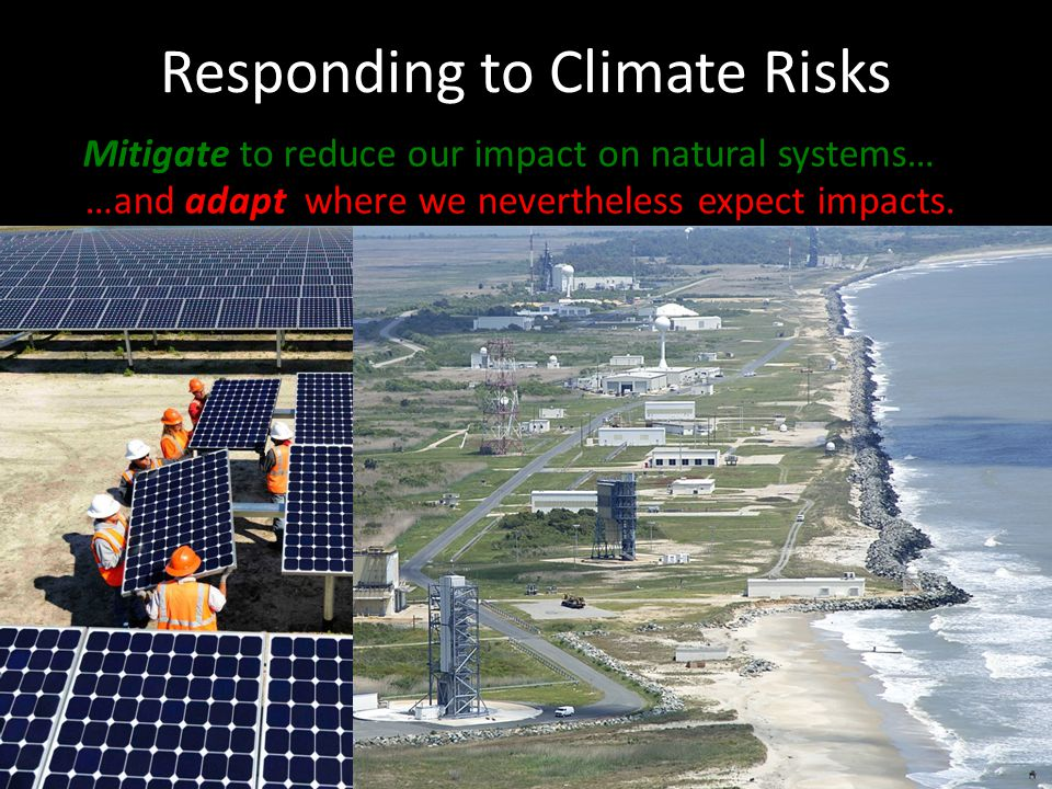 Responding to Climate Risks Mitigate to reduce our impact on natural systems… …and adapt where we nevertheless expect impacts.