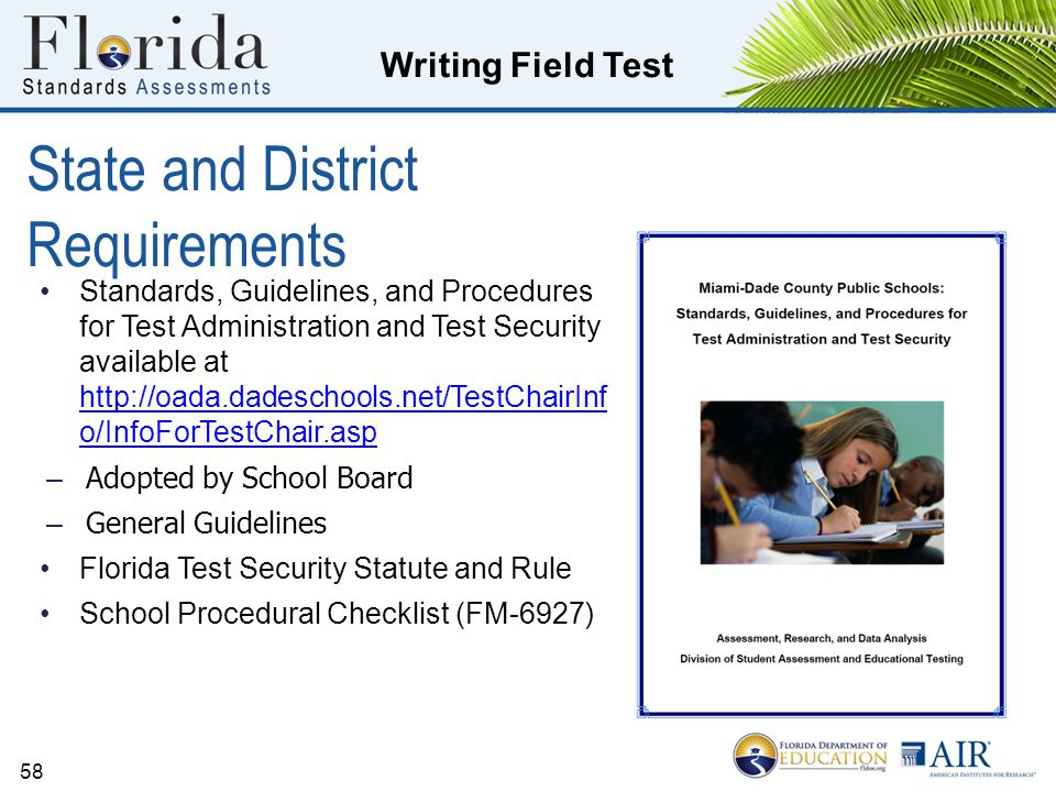 Writing Field Test State and District Requirements Standards, Guidelines, and Procedures for Test Administration and Test Security available at http://oada.dadeschools.net/TestChairInf o/InfoForTestChair.asp http://oada.dadeschools.net/TestChairInf o/InfoForTestChair.asp – Adopted by School Board – General Guidelines Florida Test Security Statute and Rule School Procedural Checklist (FM-6927) 58