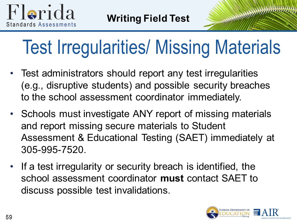 Writing Field Test Test Irregularities/ Missing Materials Test administrators should report any test irregularities (e.g., disruptive students) and possible security breaches to the school assessment coordinator immediately.