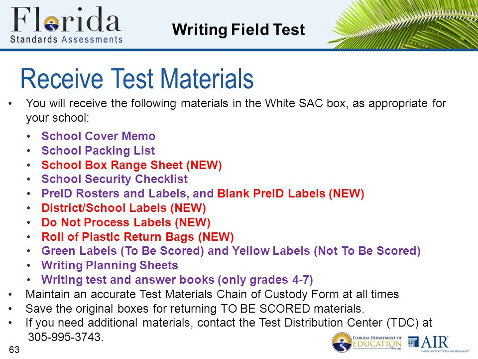 Writing Field Test 63 You will receive the following materials in the White SAC box, as appropriate for your school: School Cover Memo School Packing List School Box Range Sheet (NEW) School Security Checklist PreID Rosters and Labels, and Blank PreID Labels (NEW) District/School Labels (NEW) Do Not Process Labels (NEW) Roll of Plastic Return Bags (NEW) Green Labels (To Be Scored) and Yellow Labels (Not To Be Scored) Writing Planning Sheets Writing test and answer books (only grades 4-7) Maintain an accurate Test Materials Chain of Custody Form at all times Save the original boxes for returning TO BE SCORED materials.
