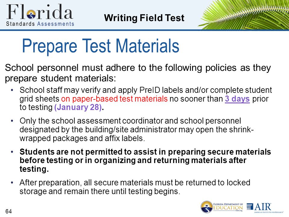 Writing Field Test 64 Prepare Test Materials School personnel must adhere to the following policies as they prepare student materials: School staff may verify and apply PreID labels and/or complete student grid sheets on paper-based test materials no sooner than 3 days prior to testing (January 28).