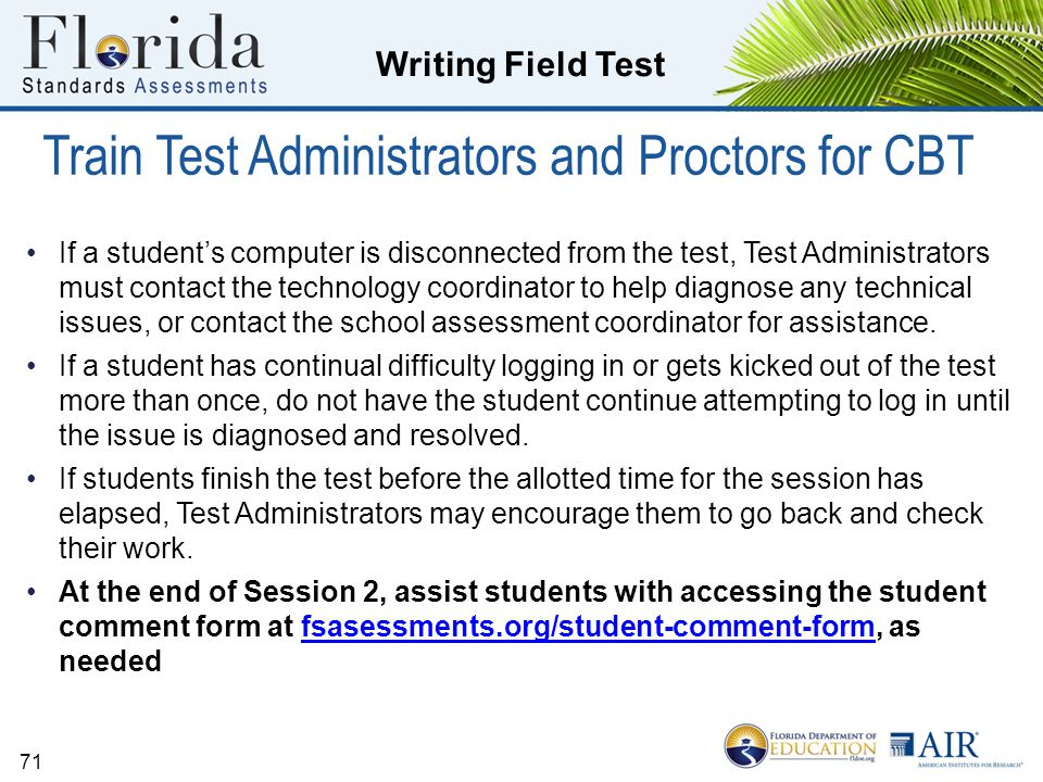 Writing Field Test Train Test Administrators and Proctors for CBT If a student's computer is disconnected from the test, Test Administrators must contact the technology coordinator to help diagnose any technical issues, or contact the school assessment coordinator for assistance.