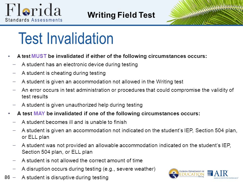 Writing Field Test Test Invalidation A test MUST be invalidated if either of the following circumstances occurs: ̶ A student has an electronic device during testing ̶ A student is cheating during testing ̶ A student is given an accommodation not allowed in the Writing test ̶ An error occurs in test administration or procedures that could compromise the validity of test results ̶ A student is given unauthorized help during testing A test MAY be invalidated if one of the following circumstances occurs: ̶ A student becomes ill and is unable to finish ̶ A student is given an accommodation not indicated on the student's IEP, Section 504 plan, or ELL plan ̶ A student was not provided an allowable accommodation indicated on the student's IEP, Section 504 plan, or ELL plan ̶ A student is not allowed the correct amount of time ̶ A disruption occurs during testing (e.g., severe weather) ̶ A student is disruptive during testing 86