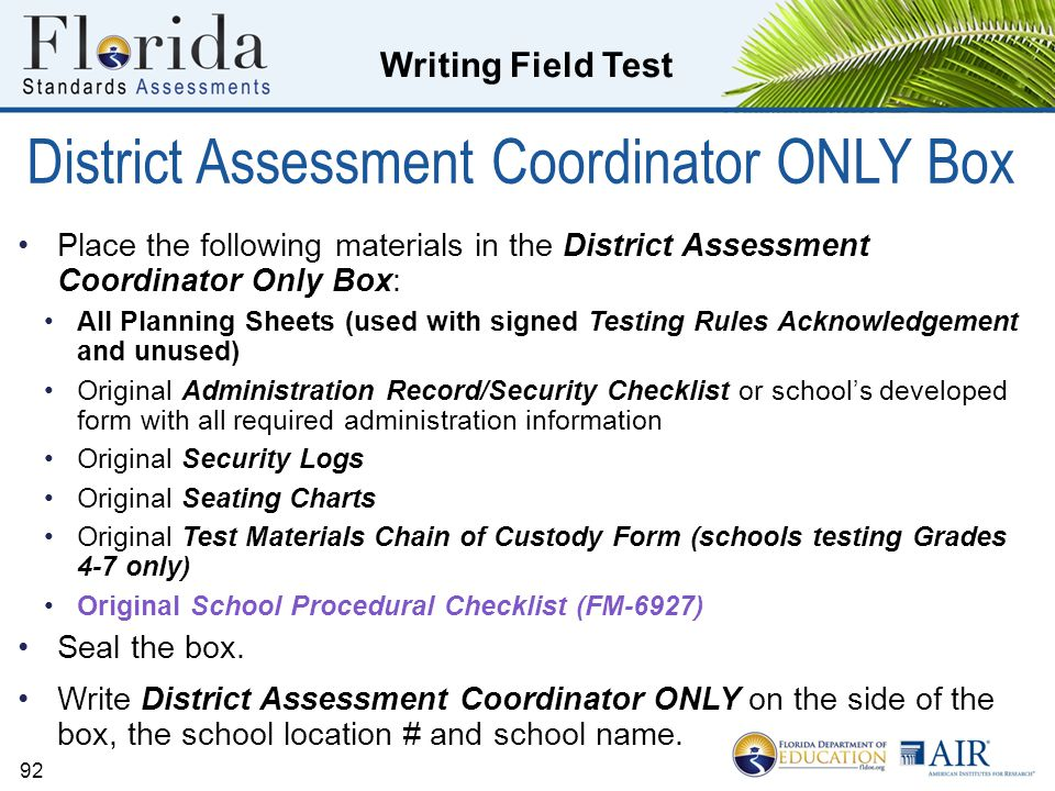 Writing Field Test 92 District Assessment Coordinator ONLY Box Place the following materials in the District Assessment Coordinator Only Box: All Planning Sheets (used with signed Testing Rules Acknowledgement and unused) Original Administration Record/Security Checklist or school's developed form with all required administration information Original Security Logs Original Seating Charts Original Test Materials Chain of Custody Form (schools testing Grades 4-7 only) Original School Procedural Checklist (FM-6927) Seal the box.