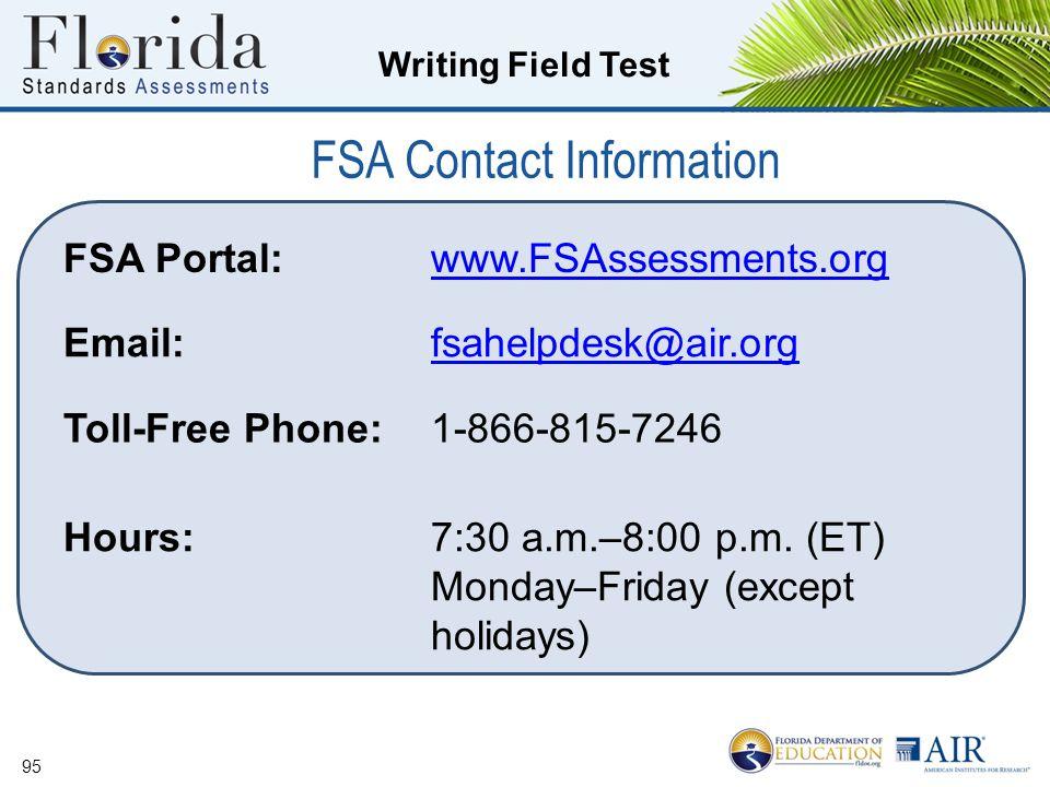 Writing Field Test FSA Contact Information 95 FSA Portal:www.FSAssessments.org Email:fsahelpdesk@air.org Toll-Free Phone:1-866-815-7246 Hours:7:30 a.m.–8:00 p.m.