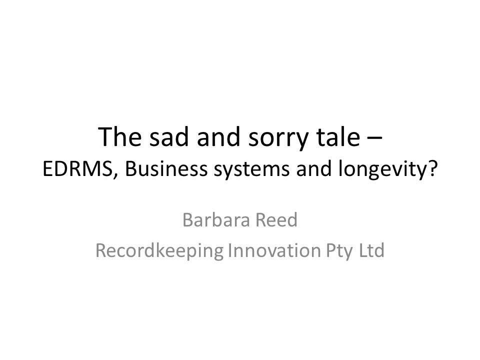 The sad and sorry tale – EDRMS, Business systems and longevity.