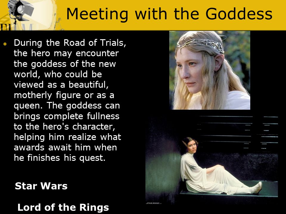 Meeting with the Goddess Lord of the Rings During the Road of Trials, the hero may encounter the goddess of the new world, who could be viewed as a beautiful, motherly figure or as a queen.