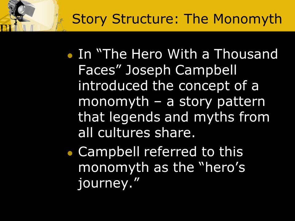 Story Structure: The Monomyth In The Hero With a Thousand Faces Joseph Campbell introduced the concept of a monomyth – a story pattern that legends and myths from all cultures share.