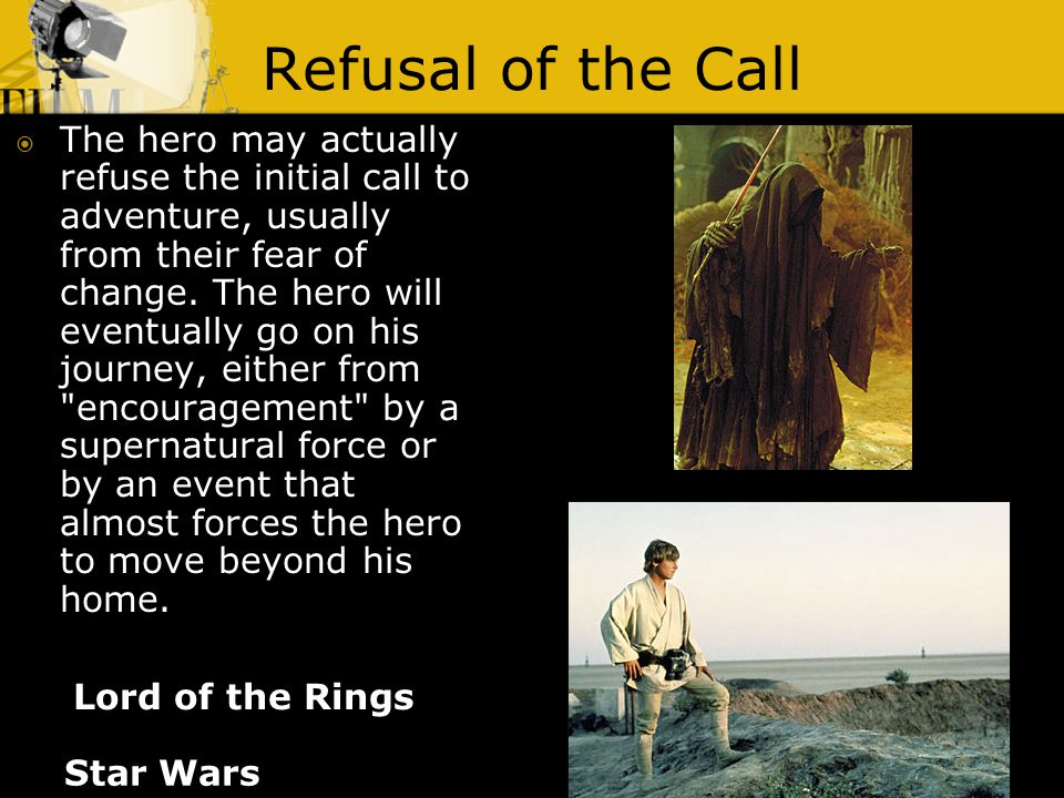 Refusal of the Call Lord of the Rings  The hero may actually refuse the initial call to adventure, usually from their fear of change. The hero will e
