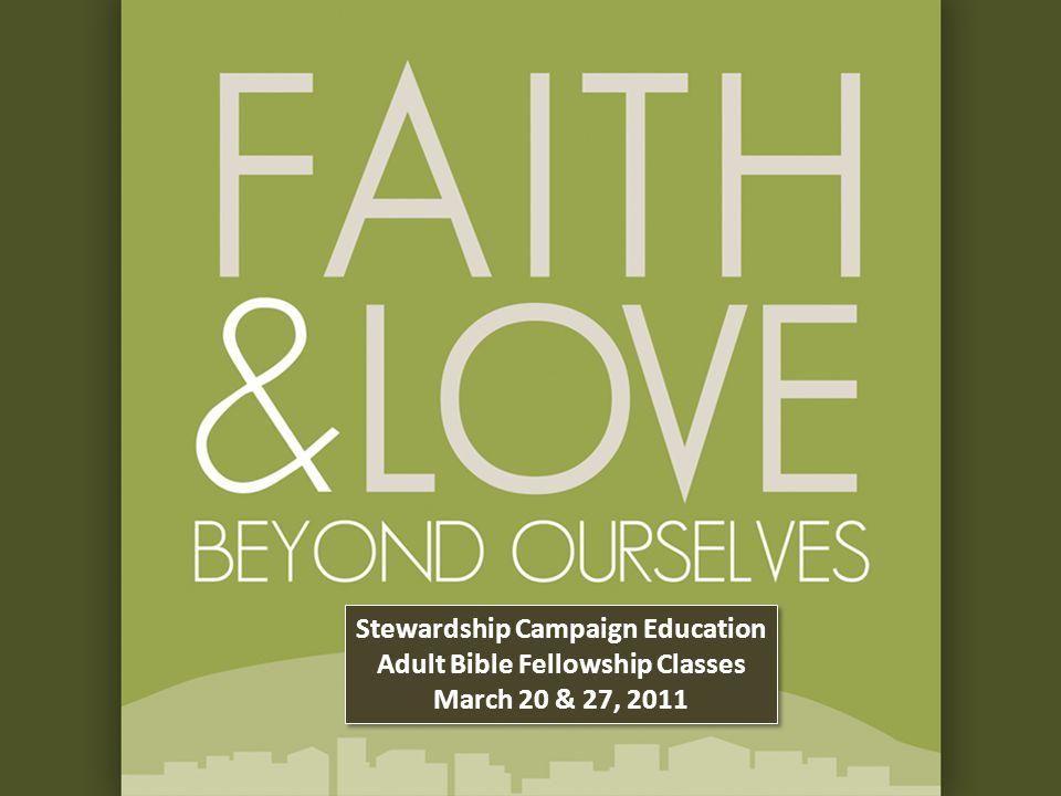 Stewardship Campaign Education Adult Bible Fellowship Classes March 20 & 27, 2011 Stewardship Campaign Education Adult Bible Fellowship Classes March