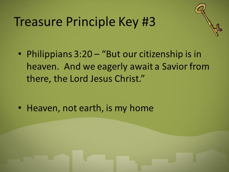 """Treasure Principle Key #3 Philippians 3:20 – """"But our citizenship is in heaven. And we eagerly await a Savior from there, the Lord Jesus Christ."""" Heav"""