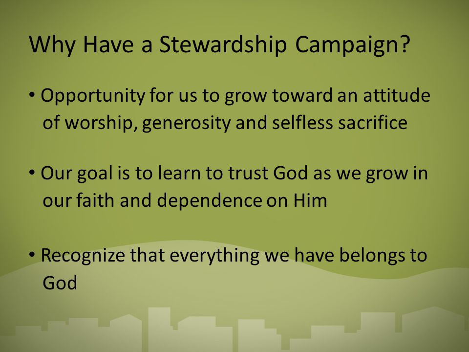 Why Have a Stewardship Campaign? Opportunity for us to grow toward an attitude of worship, generosity and selfless sacrifice Our goal is to learn to t
