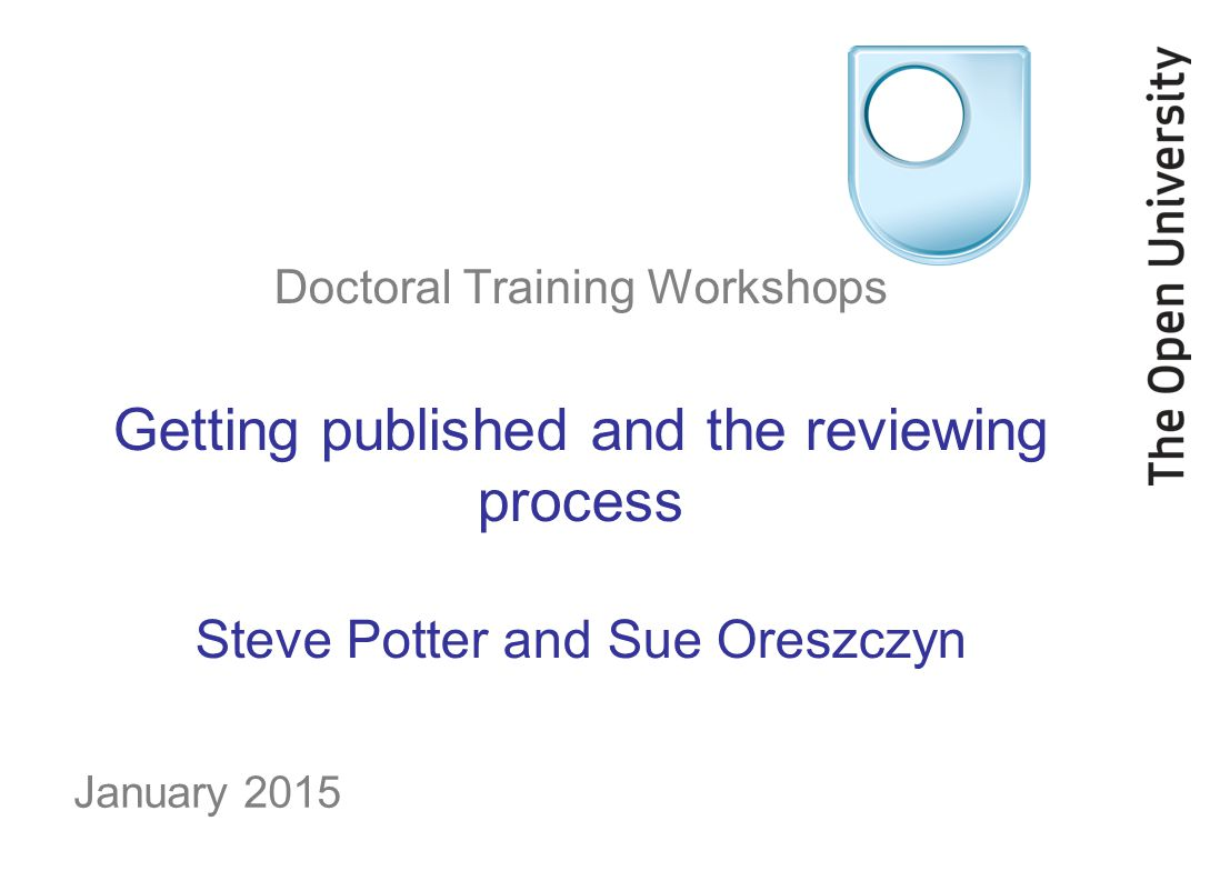 Doctoral Training Workshops Getting published and the reviewing process Steve Potter and Sue Oreszczyn January 2015