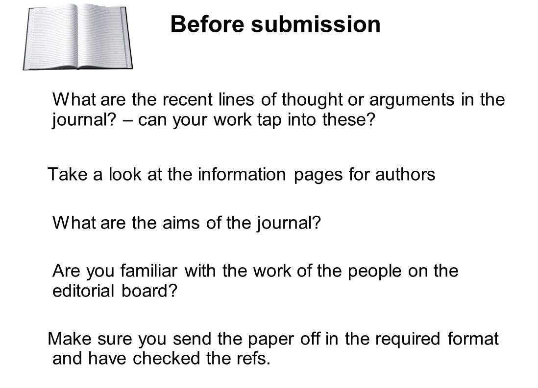 Before submission What are the recent lines of thought or arguments in the journal? – can your work tap into these? Take a look at the information pag