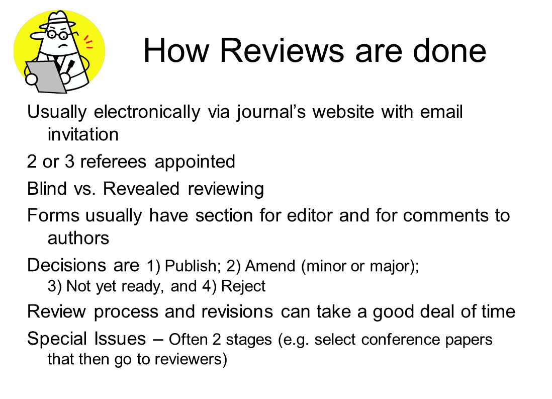 How Reviews are done Usually electronically via journal's website with email invitation 2 or 3 referees appointed Blind vs. Revealed reviewing Forms u