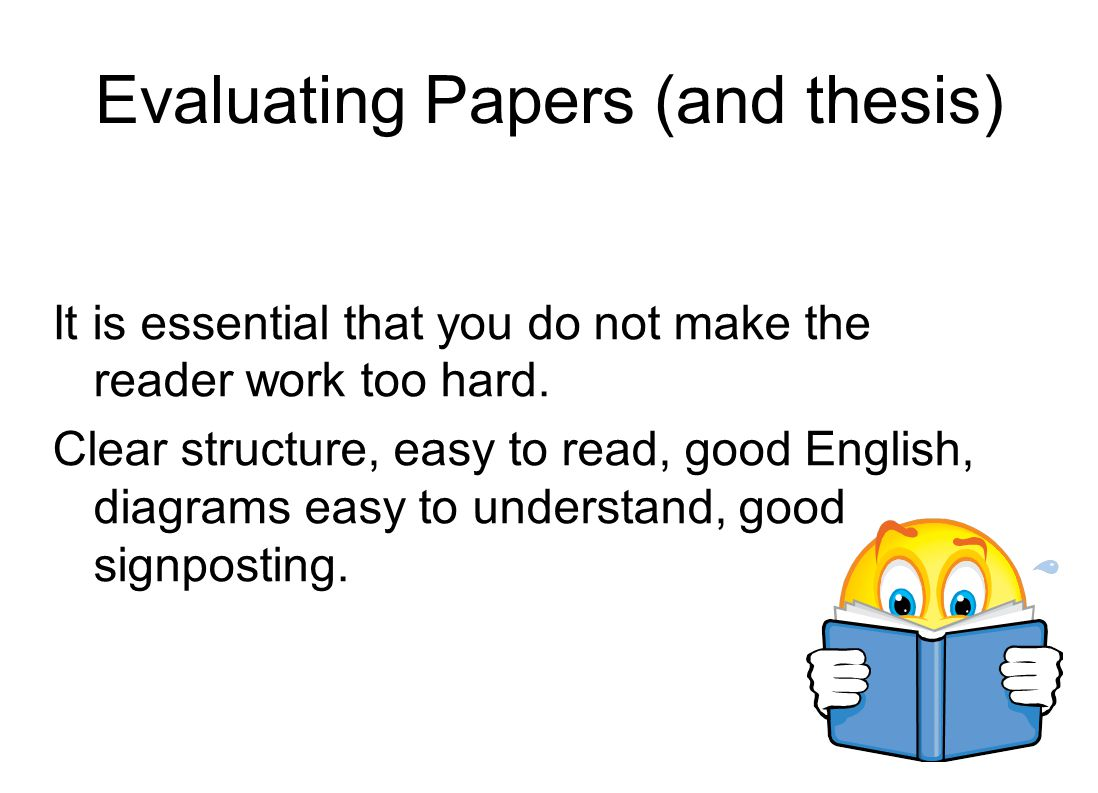 Evaluating Papers (and thesis) It is essential that you do not make the reader work too hard.