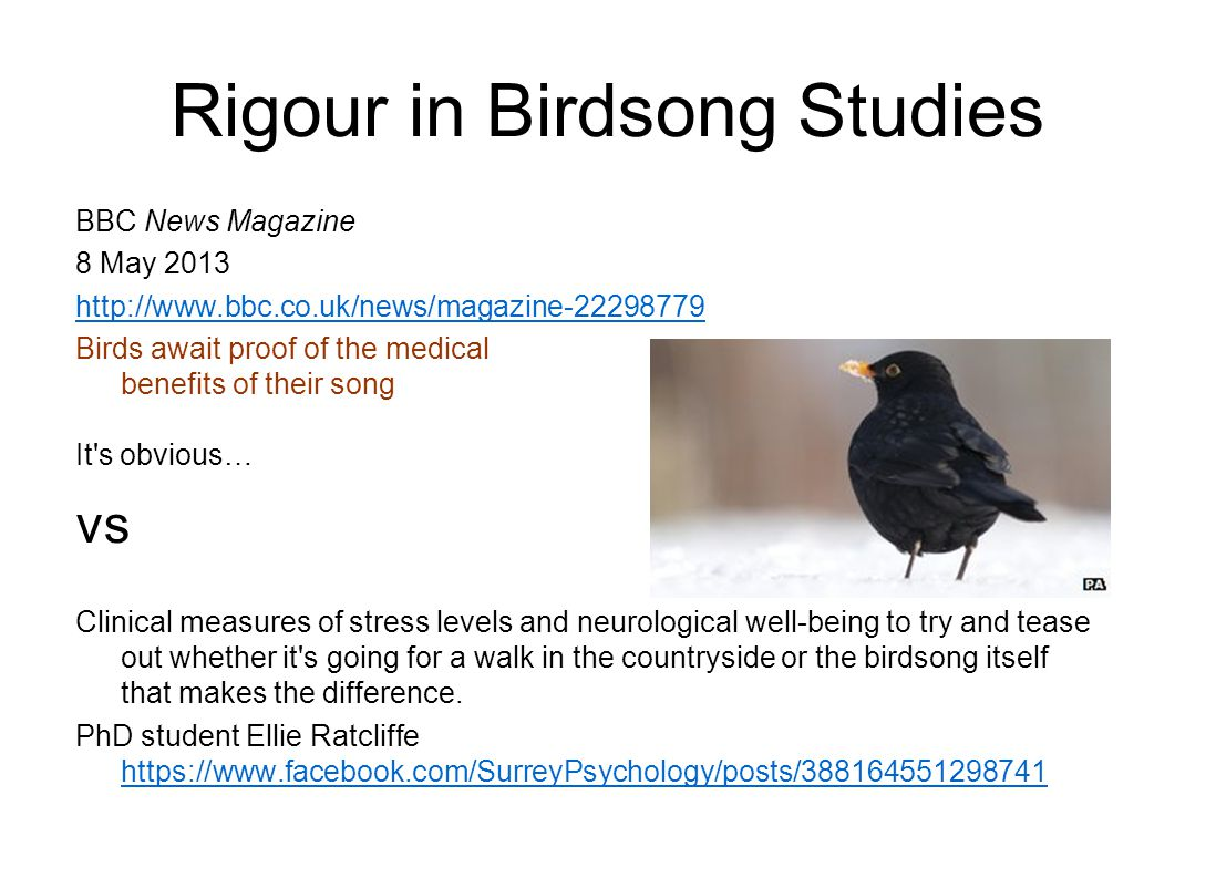 Rigour in Birdsong Studies BBC News Magazine 8 May 2013 http://www.bbc.co.uk/news/magazine-22298779 Birds await proof of the medical benefits of their song It s obvious… vs Clinical measures of stress levels and neurological well-being to try and tease out whether it s going for a walk in the countryside or the birdsong itself that makes the difference.