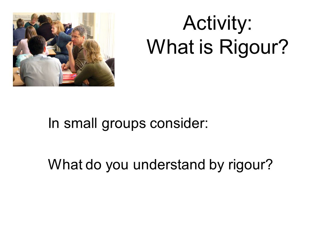 Activity: What is Rigour? In small groups consider: What do you understand by rigour?