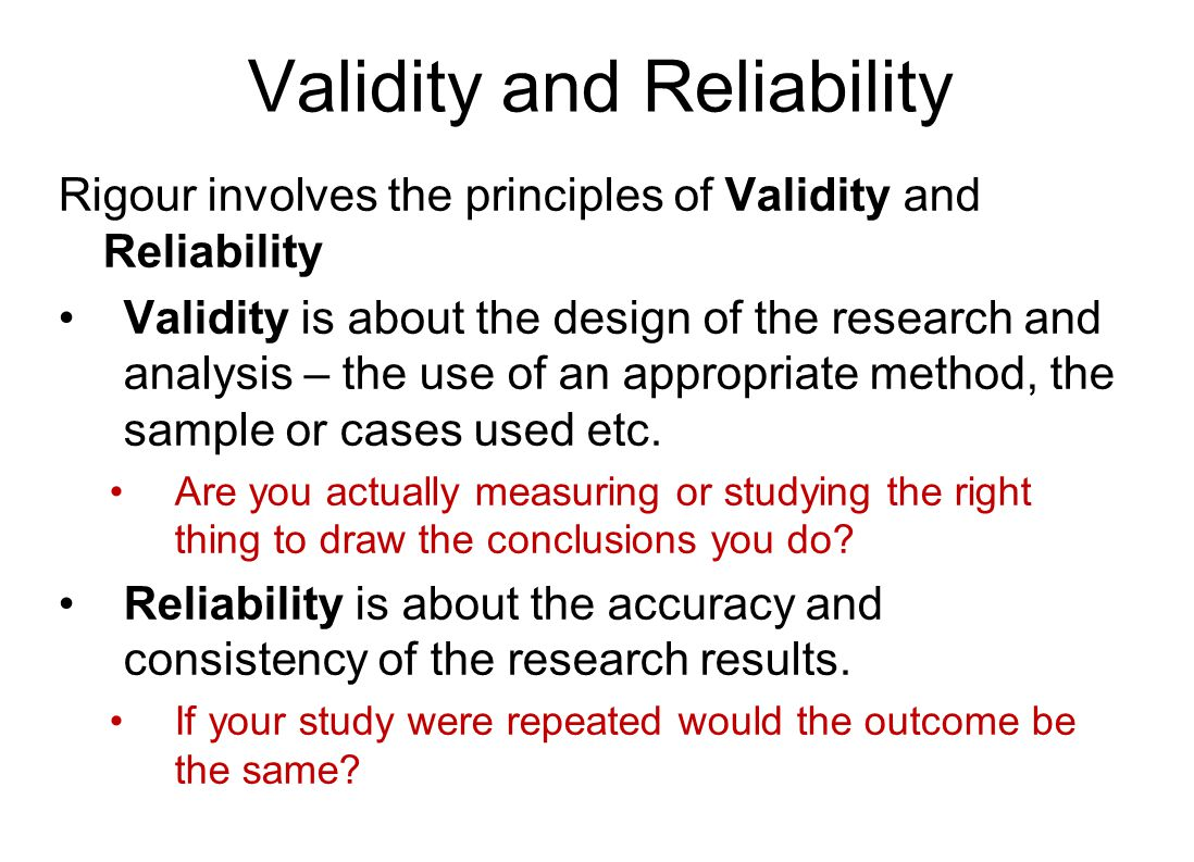 Validity and Reliability Rigour involves the principles of Validity and Reliability Validity is about the design of the research and analysis – the use of an appropriate method, the sample or cases used etc.