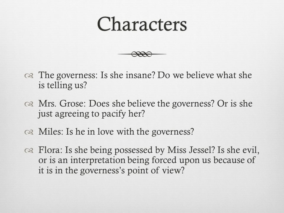 Characters  The governess: Is she insane. Do we believe what she is telling us.