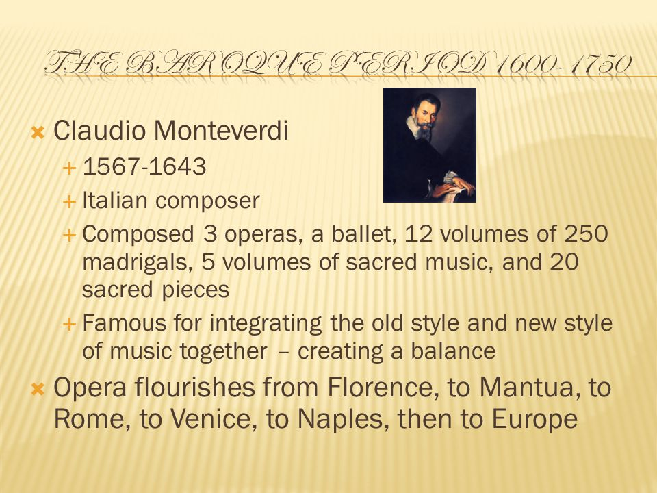  Claudio Monteverdi  1567-1643  Italian composer  Composed 3 operas, a ballet, 12 volumes of 250 madrigals, 5 volumes of sacred music, and 20 sacred pieces  Famous for integrating the old style and new style of music together – creating a balance  Opera flourishes from Florence, to Mantua, to Rome, to Venice, to Naples, then to Europe