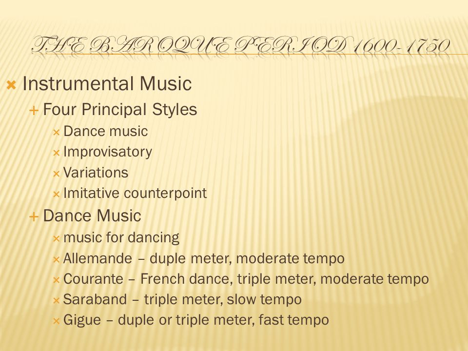  Instrumental Music  Four Principal Styles  Dance music  Improvisatory  Variations  Imitative counterpoint  Dance Music  music for dancing  Allemande – duple meter, moderate tempo  Courante – French dance, triple meter, moderate tempo  Saraband – triple meter, slow tempo  Gigue – duple or triple meter, fast tempo
