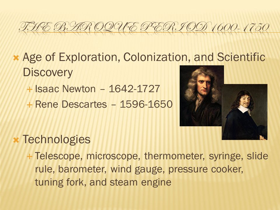  Age of Exploration, Colonization, and Scientific Discovery  Isaac Newton – 1642-1727  Rene Descartes – 1596-1650  Technologies  Telescope, microscope, thermometer, syringe, slide rule, barometer, wind gauge, pressure cooker, tuning fork, and steam engine