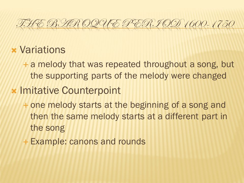  Variations  a melody that was repeated throughout a song, but the supporting parts of the melody were changed  Imitative Counterpoint  one melody starts at the beginning of a song and then the same melody starts at a different part in the song  Example: canons and rounds