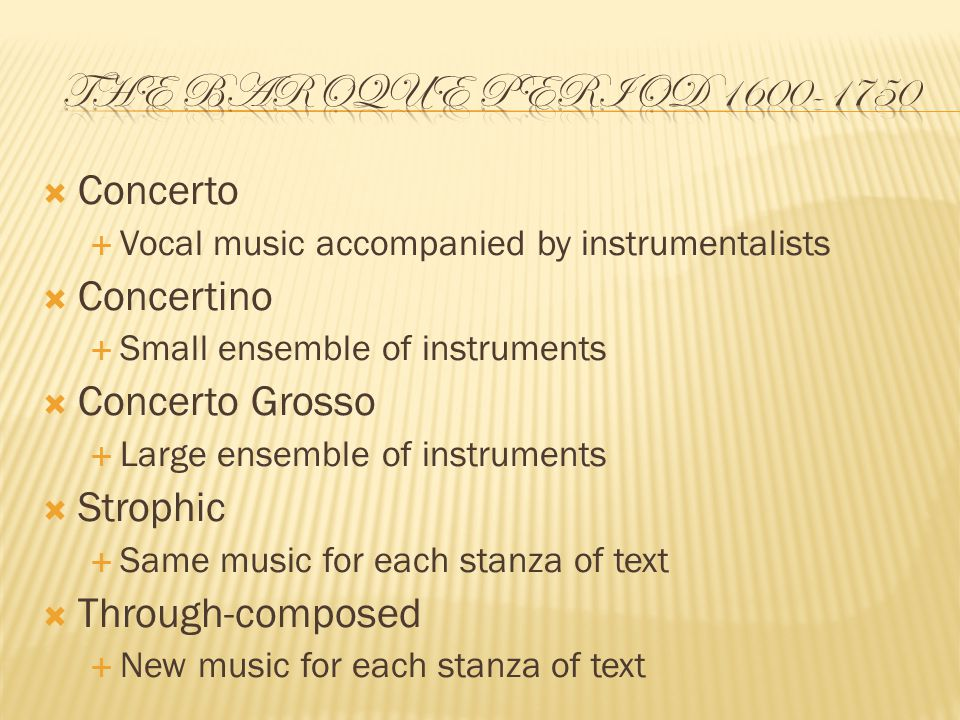  Concerto  Vocal music accompanied by instrumentalists  Concertino  Small ensemble of instruments  Concerto Grosso  Large ensemble of instruments  Strophic  Same music for each stanza of text  Through-composed  New music for each stanza of text