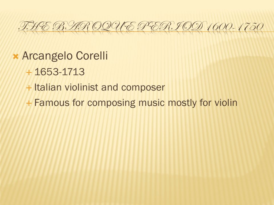  Arcangelo Corelli  1653-1713  Italian violinist and composer  Famous for composing music mostly for violin