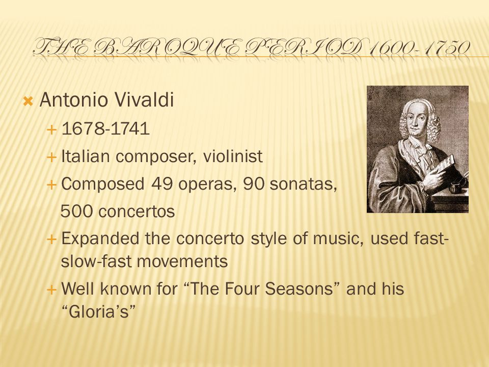  Antonio Vivaldi  1678-1741  Italian composer, violinist  Composed 49 operas, 90 sonatas, 500 concertos  Expanded the concerto style of music, used fast- slow-fast movements  Well known for The Four Seasons and his Gloria's